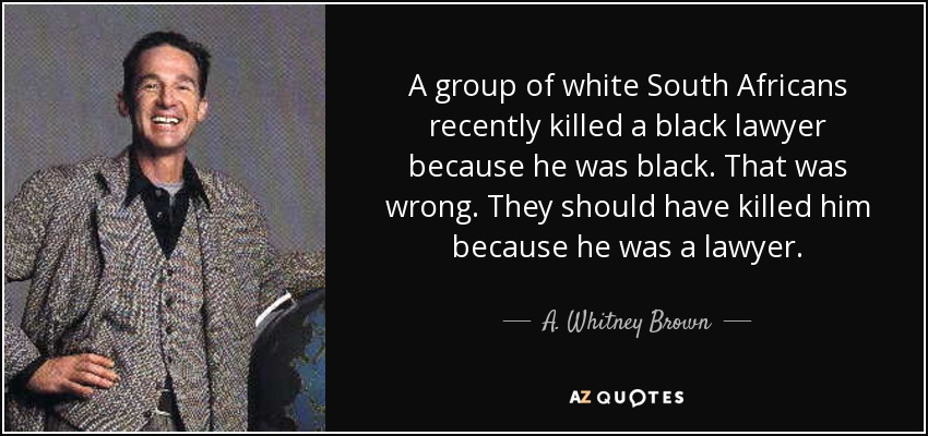 A group of white South Africans recently killed a black lawyer because he was black. That was wrong. They should have killed him because he was a lawyer. - A. Whitney Brown