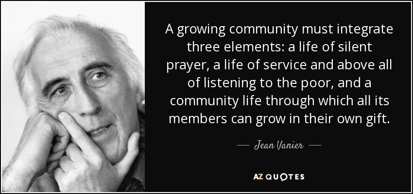 A growing community must integrate three elements: a life of silent prayer, a life of service and above all of listening to the poor, and a community life through which all its members can grow in their own gift. - Jean Vanier
