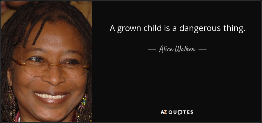 A grown child is a dangerous thing. - Alice Walker