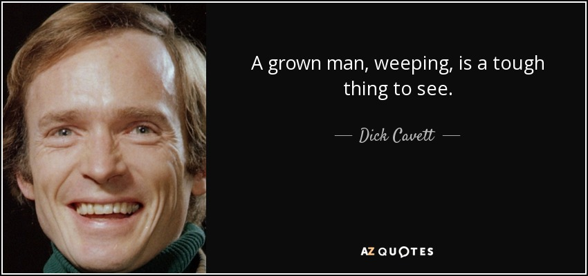A grown man, weeping, is a tough thing to see. - Dick Cavett
