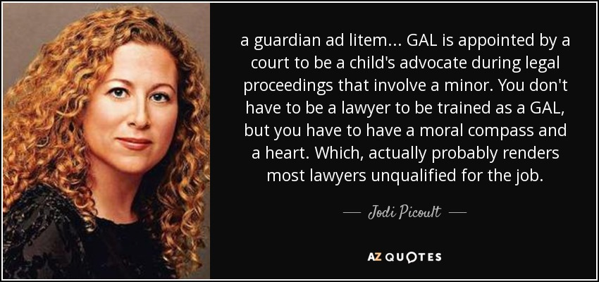 a guardian ad litem... GAL is appointed by a court to be a child's advocate during legal proceedings that involve a minor. You don't have to be a lawyer to be trained as a GAL, but you have to have a moral compass and a heart. Which, actually probably renders most lawyers unqualified for the job. - Jodi Picoult