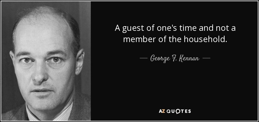A guest of one's time and not a member of the household. - George F. Kennan