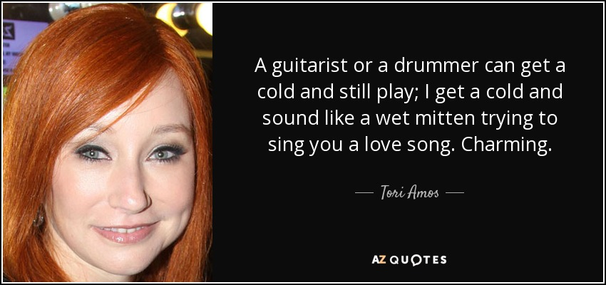 A guitarist or a drummer can get a cold and still play; I get a cold and sound like a wet mitten trying to sing you a love song. Charming. - Tori Amos