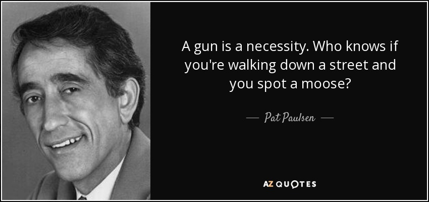 A gun is a necessity. Who knows if you're walking down a street and you spot a moose? - Pat Paulsen