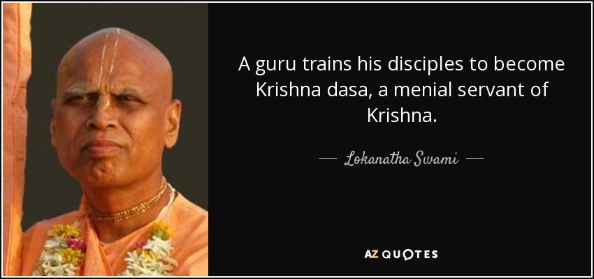 A guru trains his disciples to become Krishna dasa, a menial servant of Krishna. - Lokanatha Swami