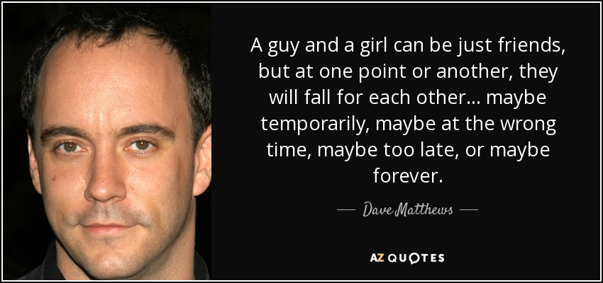 A guy and a girl can be just friends, but at one point or another, they will fall for each other... maybe temporarily, maybe at the wrong time, maybe too late, or maybe forever. - Dave Matthews