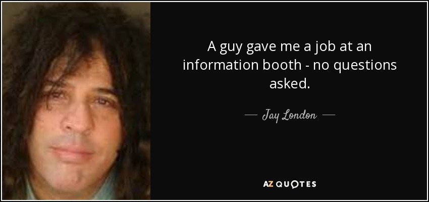 A guy gave me a job at an information booth - no questions asked. - Jay London