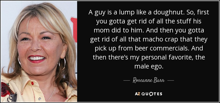 A guy is a lump like a doughnut. So, first you gotta get rid of all the stuff his mom did to him. And then you gotta get rid of all that macho crap that they pick up from beer commercials. And then there's my personal favorite, the male ego. - Roseanne Barr