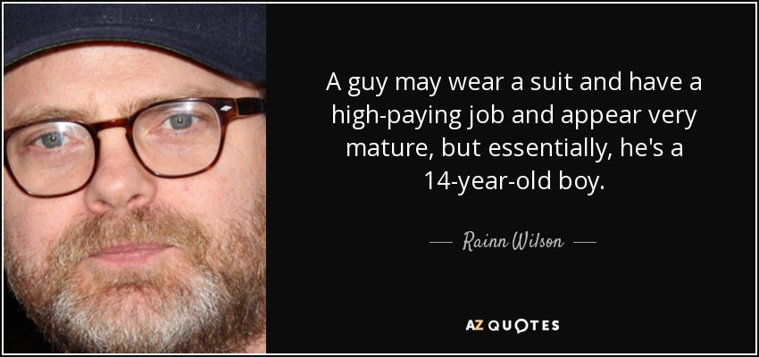 A guy may wear a suit and have a high-paying job and appear very mature, but essentially, he's a 14-year-old boy. - Rainn Wilson