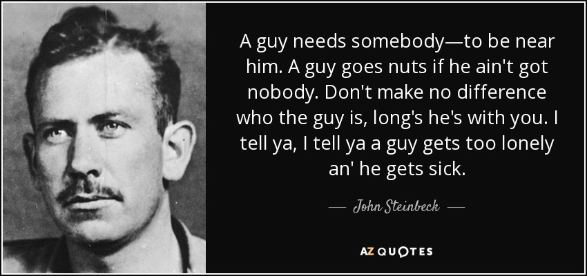 A guy needs somebody―to be near him. A guy goes nuts if he ain't got nobody. Don't make no difference who the guy is, long's he's with you. I tell ya, I tell ya a guy gets too lonely an' he gets sick. - John Steinbeck