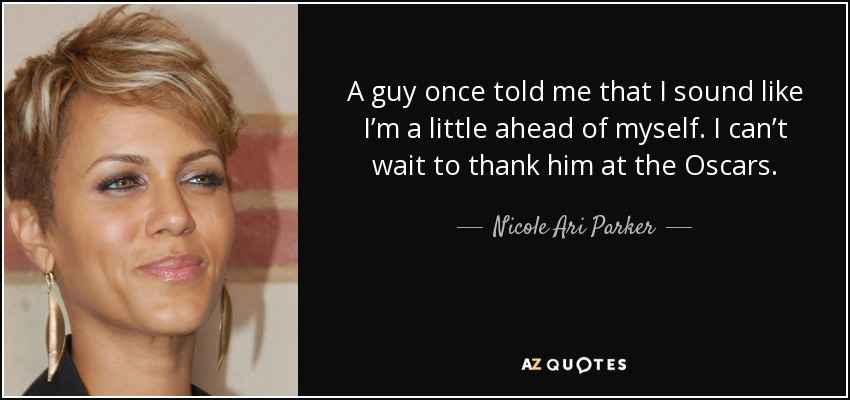 A guy once told me that I sound like I'm a little ahead of myself. I can't wait to thank him at the Oscars. - Nicole Ari Parker