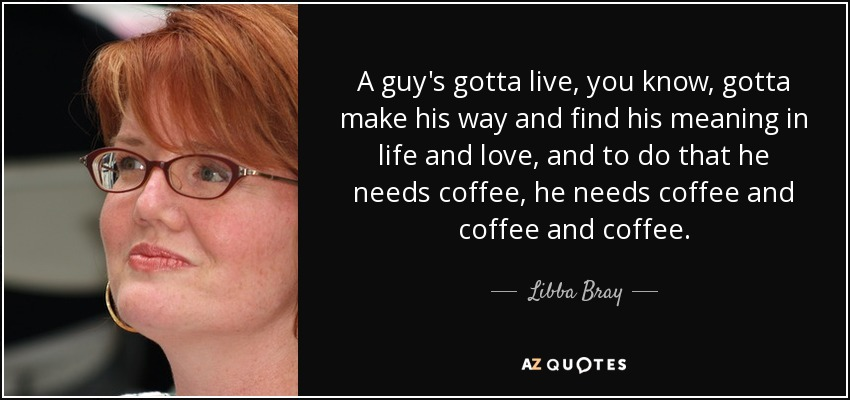 A guy's gotta live, you know, gotta make his way and find his meaning in life and love, and to do that he needs coffee, he needs coffee and coffee and coffee. - Libba Bray