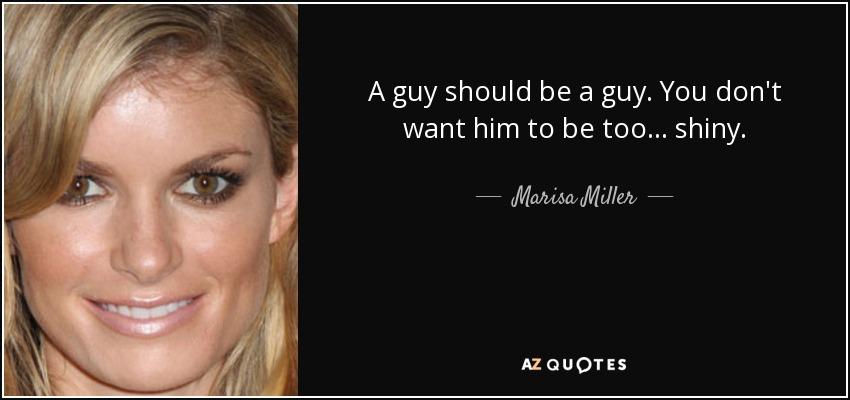 A guy should be a guy. You don't want him to be too... shiny. - Marisa Miller