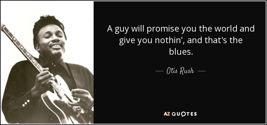 A guy will promise you the world and give you nothin', and that's the blues. - Otis Rush