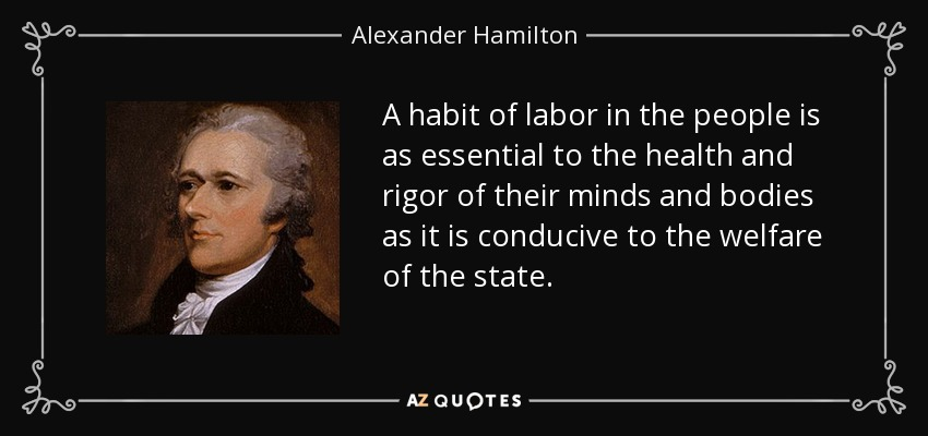 A habit of labor in the people is as essential to the health and rigor of their minds and bodies as it is conducive to the welfare of the state. - Alexander Hamilton