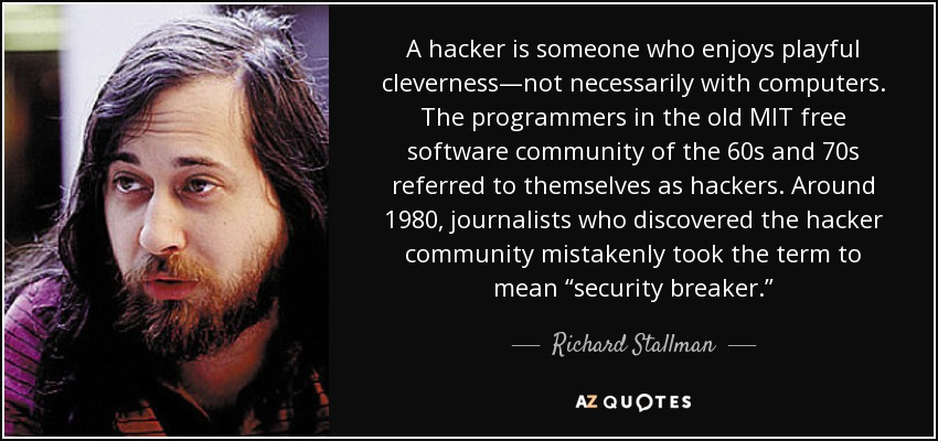 """A hacker is someone who enjoys playful cleverness—not necessarily with computers. The programmers in the old MIT free software community of the 60s and 70s referred to themselves as hackers. Around 1980, journalists who discovered the hacker community mistakenly took the term to mean """"security breaker."""" - Richard Stallman"""