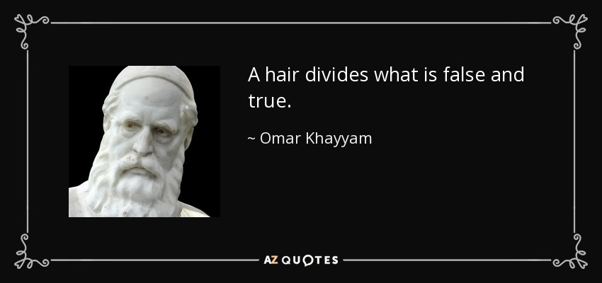 A hair divides what is false and true. - Omar Khayyam