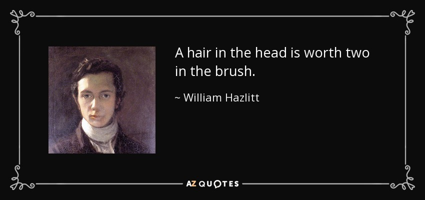 A hair in the head is worth two in the brush. - William Hazlitt