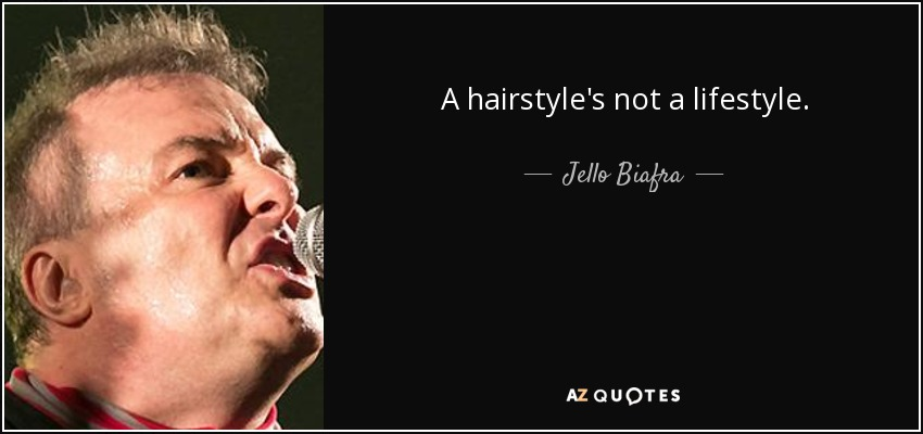 A hairstyle's not a lifestyle. - Jello Biafra