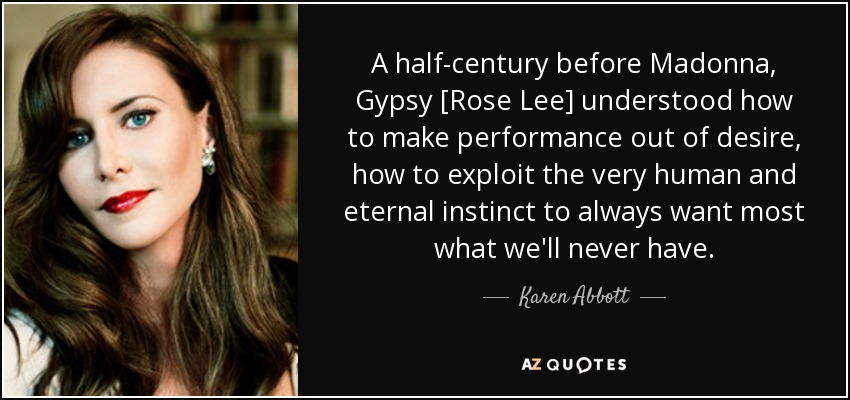 A half-century before Madonna, Gypsy [Rose Lee] understood how to make performance out of desire, how to exploit the very human and eternal instinct to always want most what we'll never have. - Karen Abbott
