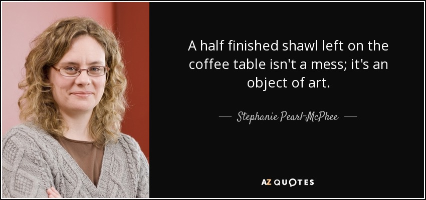 A half finished shawl left on the coffee table isn't a mess; it's an object of art. - Stephanie Pearl-McPhee