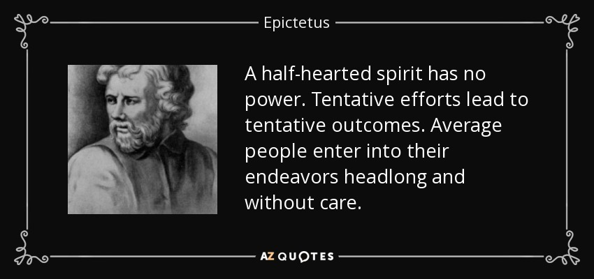 A half-hearted spirit has no power. Tentative efforts lead to tentative outcomes. Average people enter into their endeavors headlong and without care. - Epictetus