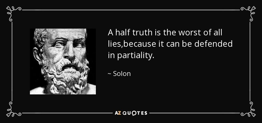 A half truth is the worst of all lies,because it can be defended in partiality. - Solon