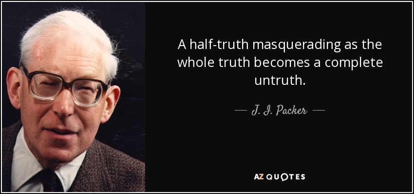 A half-truth masquerading as the whole truth becomes a complete untruth. - J. I. Packer