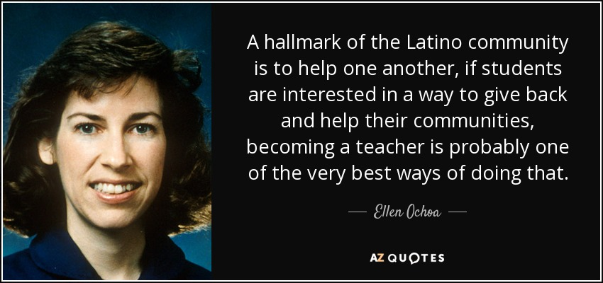 A hallmark of the Latino community is to help one another, if students are interested in a way to give back and help their communities, becoming a teacher is probably one of the very best ways of doing that. - Ellen Ochoa