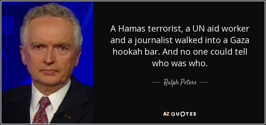 A Hamas terrorist, a UN aid worker and a journalist walked into a Gaza hookah bar. And no one could tell who was who. - Ralph Peters