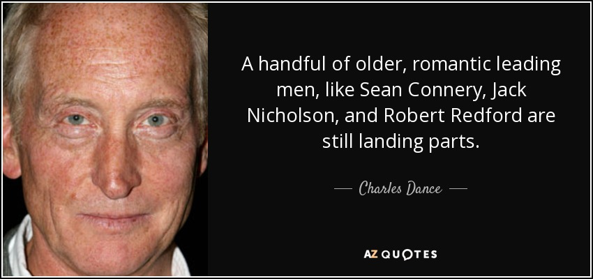 A handful of older, romantic leading men, like Sean Connery, Jack Nicholson, and Robert Redford are still landing parts. - Charles Dance