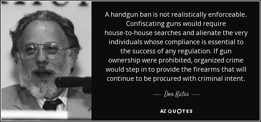 A handgun ban is not realistically enforceable. Confiscating guns would require house-to-house searches and alienate the very individuals whose compliance is essential to the success of any regulation. If gun ownership were prohibited, organized crime would step in to provide the firearms that will continue to be procured with criminal intent. - Don Kates