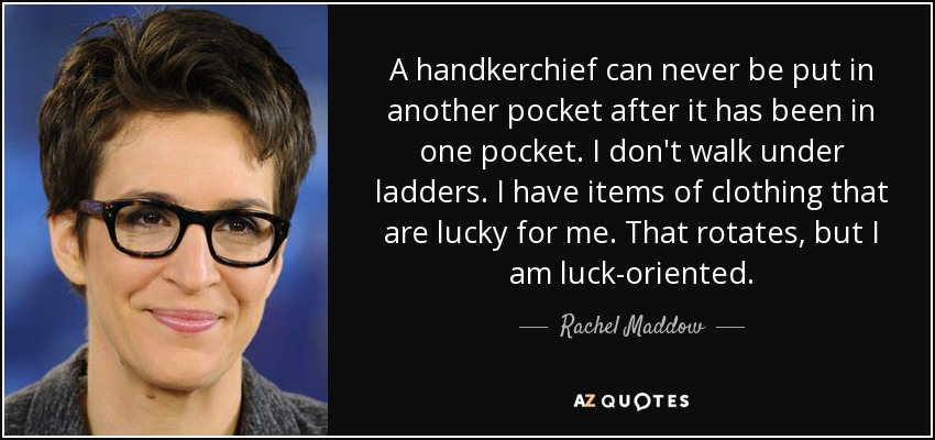 A handkerchief can never be put in another pocket after it has been in one pocket. I don't walk under ladders. I have items of clothing that are lucky for me. That rotates, but I am luck-oriented. - Rachel Maddow