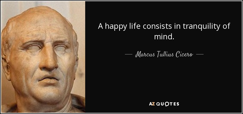 A happy life consists in tranquility of mind. - Marcus Tullius Cicero