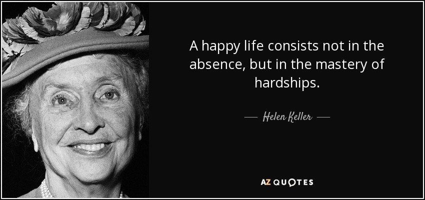 A happy life consists not in the absence, but in the mastery of hardships. - Helen Keller
