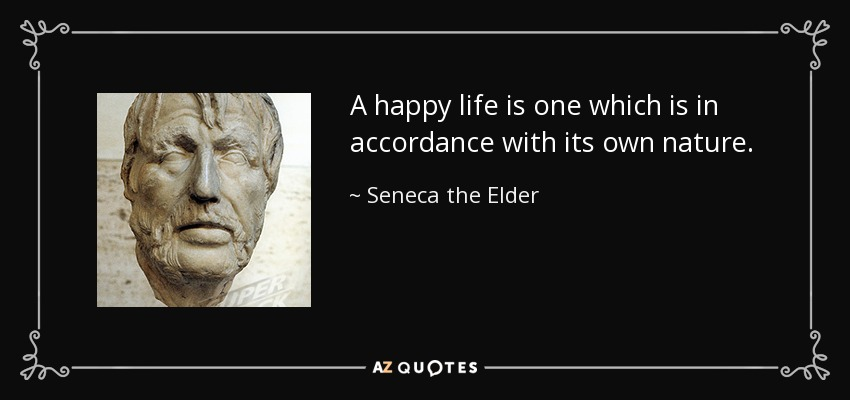 A happy life is one which is in accordance with its own nature. - Seneca the Elder
