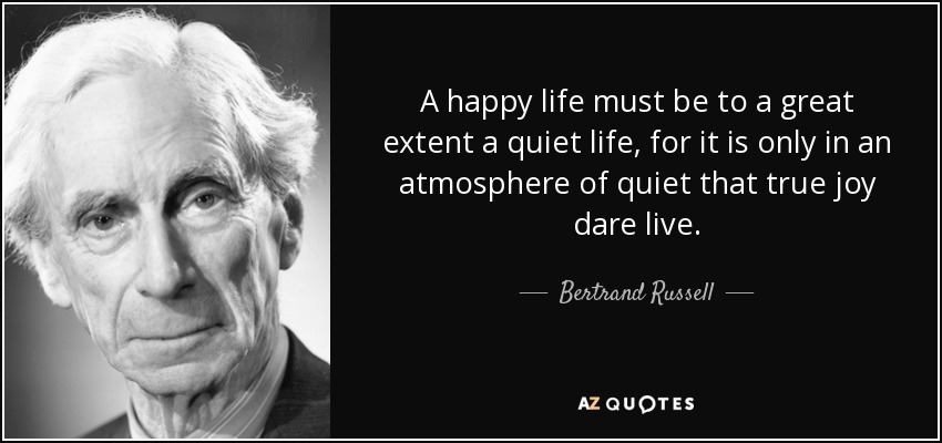 A happy life must be to a great extent a quiet life, for it is only in an atmosphere of quiet that true joy dare live. - Bertrand Russell