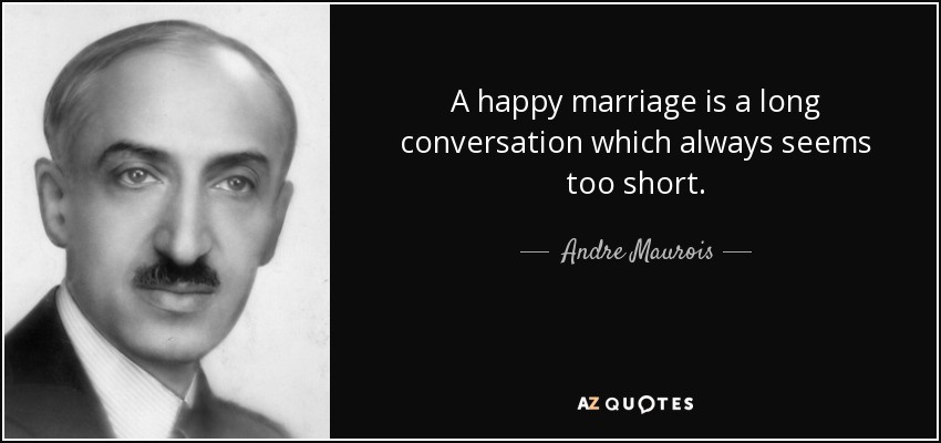 A happy marriage is a long conversation which always seems too short. - Andre Maurois