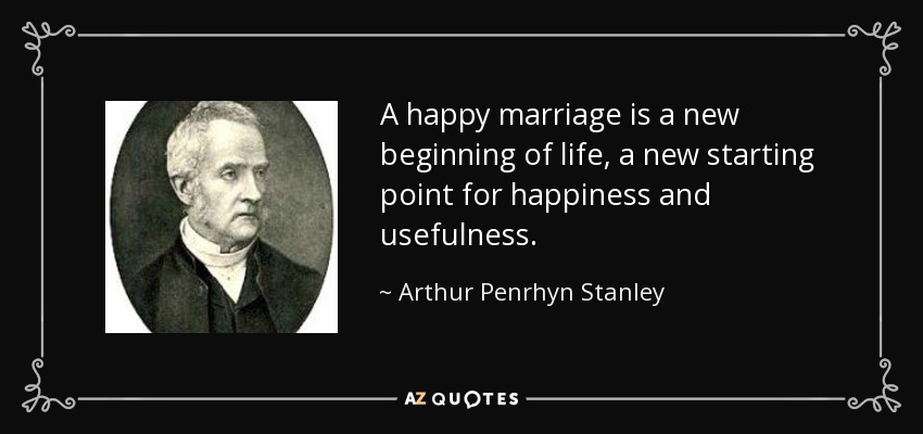 Arthur Penrhyn Stanley Quote A Happy Marriage Is A New Beginning Of