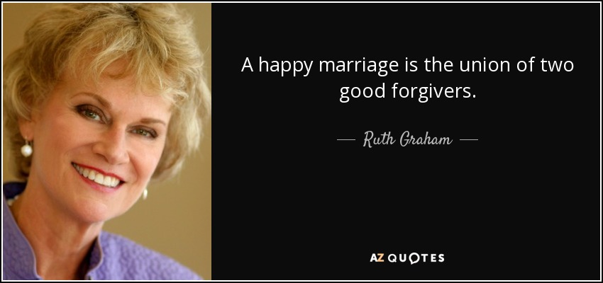 A happy marriage is the union of two good forgivers. - Ruth Graham