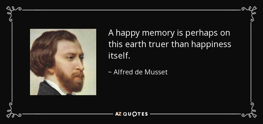 A happy memory is perhaps on this earth truer than happiness itself. - Alfred de Musset