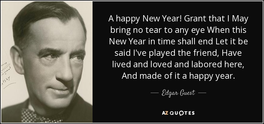 A happy New Year! Grant that I May bring no tear to any eye When this New Year in time shall end Let it be said I've played the friend, Have lived and loved and labored here, And made of it a happy year. - Edgar Guest