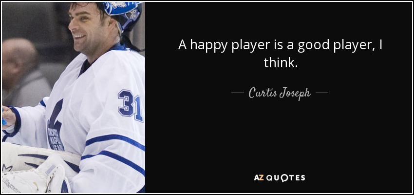 A happy player is a good player, I think. - Curtis Joseph