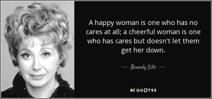 A happy woman is one who has no cares at all; a cheerful woman is one who has cares but doesn't let them get her down. - Beverly Sills