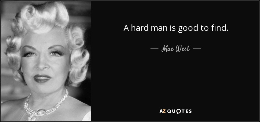 A hard man is good to find. - Mae West