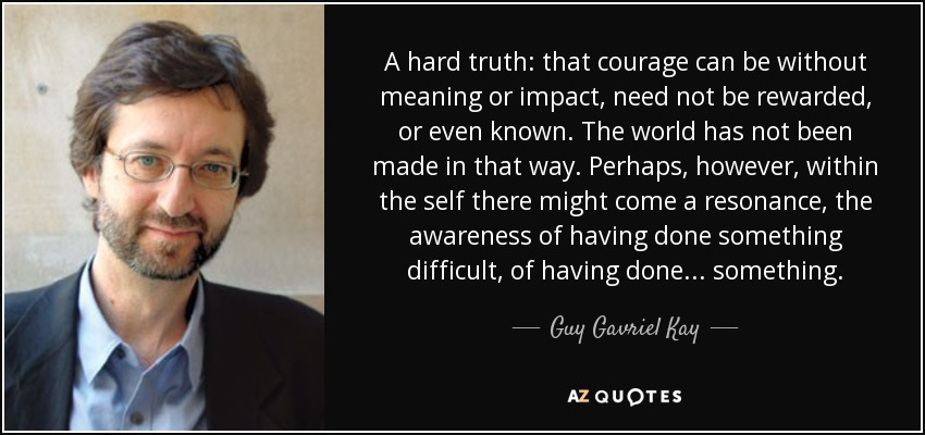 A hard truth: that courage can be without meaning or impact, need not be rewarded, or even known. The world has not been made in that way. Perhaps, however, within the self there might come a resonance, the awareness of having done something difficult, of having done . . . something. - Guy Gavriel Kay