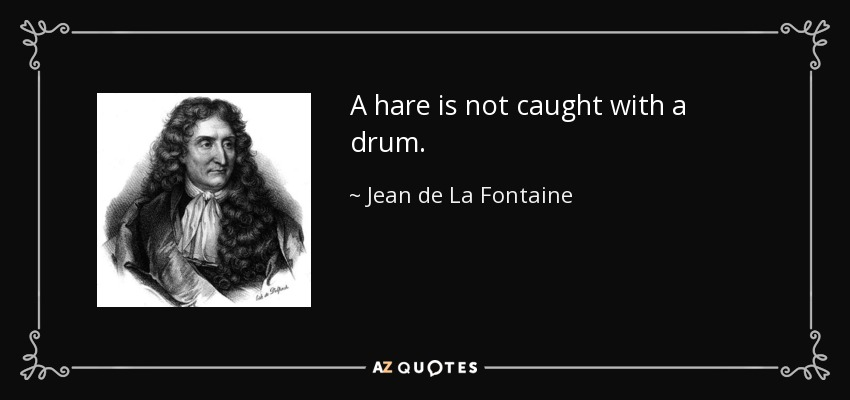 A hare is not caught with a drum. - Jean de La Fontaine