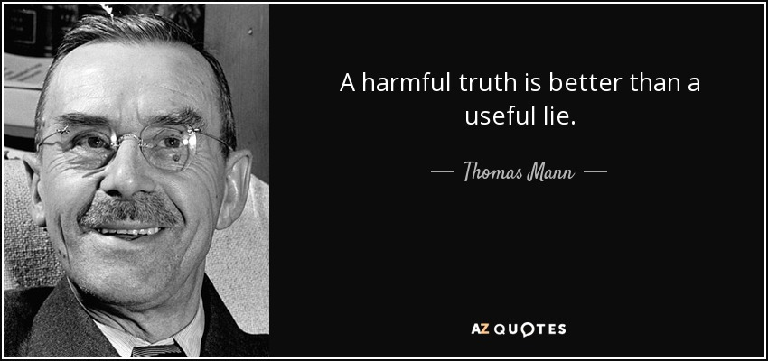 A harmful truth is better than a useful lie. - Thomas Mann