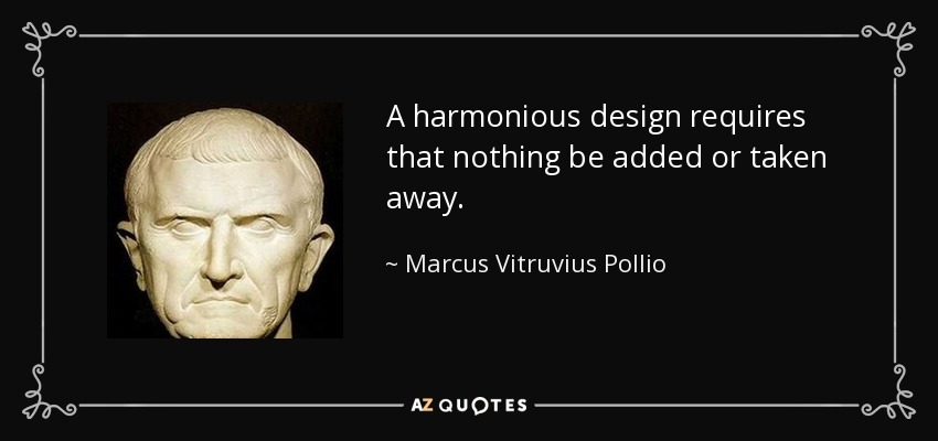 A harmonious design requires that nothing be added or taken away. - Marcus Vitruvius Pollio