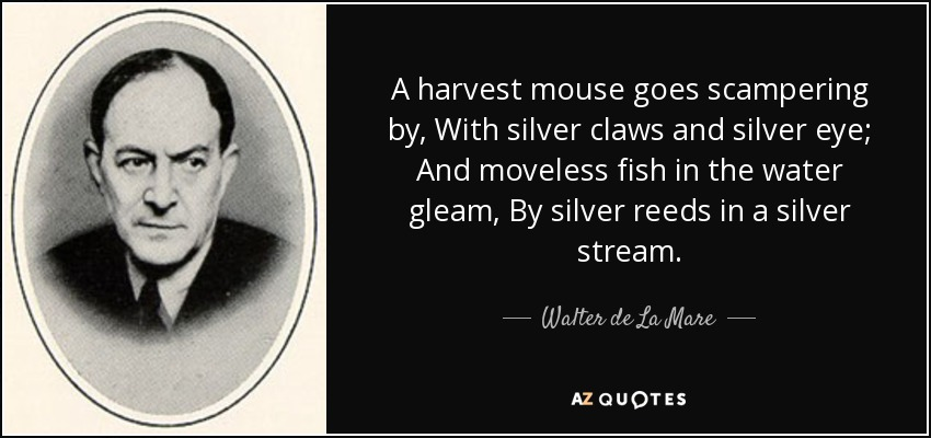 A harvest mouse goes scampering by, With silver claws and silver eye; And moveless fish in the water gleam, By silver reeds in a silver stream. - Walter de La Mare